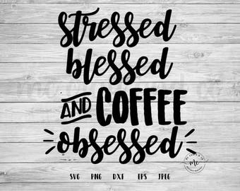 Stressed Blessed and Coffee Obsessed, Coffee Quotes, Funny Svgs, Svgs Sayings, Cricut, Silhouette, Cut Files, svg, dxf, png, eps, jpeg