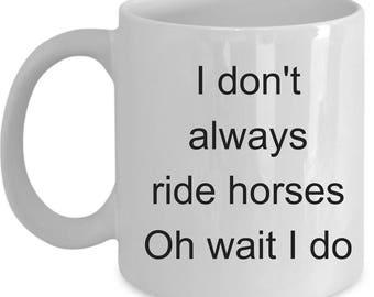 Horse Riding Mug - I Don't Always Ride Horses Oh Wait I Do - Coffee Cup Gift