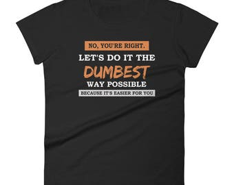 No You're Right Let's Do It The Dumbest Way Possible Women's T-Shirt