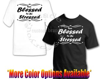 TOO BLESSED To Be STRESSED Brand New Tee T-Shirt 100% Cotton Gift or for Yourself!