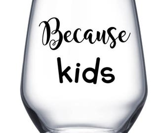 Because Kids  wine glass decal / sticker- *DECAL ONLY glass not included*  Glass Vinyl Decal for DIY craft projects,