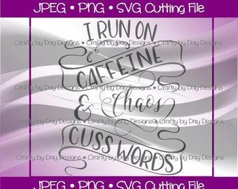I run on Caffeine Chaos and Cuss Words - Instant Download - svg/jpg/png