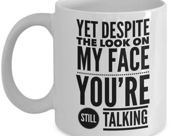 Yet Despite The Look On My Face You're Still Talking Sarcasm Funny Boss Office Coffee Mug / Tea Cup Gift Idea for Mom, Dad, Daughter, Son,