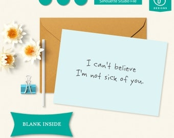 Printable I Can't Believe I'm Not Sick Of You Card / Blank Inside