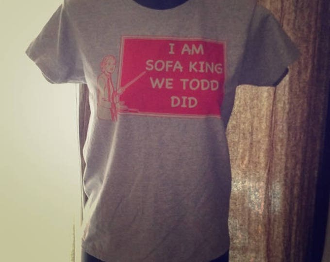 "Funny silk screen T Shirt ""I am sofa king we todd did"""