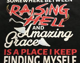 Custom T-Shirt: Somewhere between Raising Hell and Amazing Grace is a place I keep finding myself