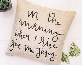 In The Morning When I Rise Give Me Jesus, Pillow Cover 18x18- Free Shipping
