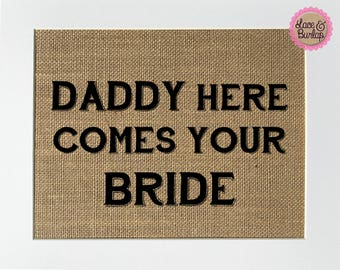 UNFRAMED Daddy Here Comes Your Bride / Burlap Print Sign 8x10 / Rustic Vintage Chic Shabby Wedding Decor Sign Ceremony Sign