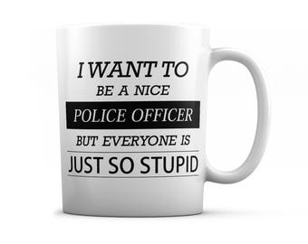 Police officer mug - Police officer gifts - I want to be a nice Police officer but everyone is just so stupid