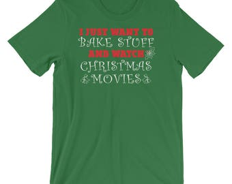 I Just Want To Bake Stuff and Watch Christmas Movies, Funny Shirt, Holidays Shirt, Christmas Outfit, Xmas Gift Ideas 2017, Xmas Gift For Mom