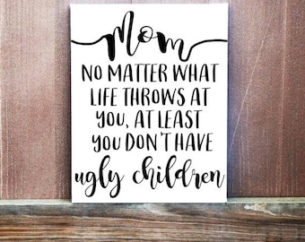 Mom Sign - Mom No Matter What Life Throws At You At Least You Don't Have Ugly Children Sign - Sign For Mom - Mothers Day Gift - Funny Sign