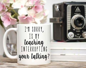 Teacher Cup, Teacher Gift, Teacher Name Mug, Teacher Appreciation Day, I'm Sorry Is My Teaching Interrupting,  Teacher Mug, Teacher Coffee