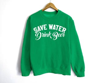 Save Water Drink Beer Sweatshirt - St Patrick's Day Sweatshirt - St Patty's Shirt - Shamrock Shirt - Irish Shirt - Day Drinking - Beer