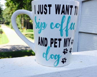 I Just Want To Sip Coffee And Pet My Dog Coffee Mug/Dog Lover Mug/Dog Mom Mug