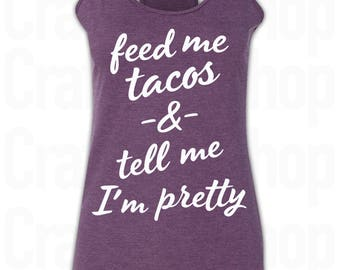 Tocos Shirt. Feed me Tacos and Tell me I'm Pretty Tank Top. Taco Tuesday T-Shirt. Tell me I'm Pretty Shirt. Feed Me Tacos T Shirt. Taco Tank