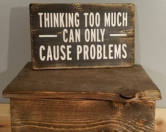 Thinking Too Much Can Only Cause Problems - Rustic, Distressed, Hand Painted, Wooden Sign.