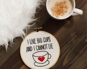 Embroidery Hoop Art/I Like Big Cups and I Cannot Lie/Coffee Lover Gift/Hand Embroidery/Humorous Embroidery/Quote Hoop Art/Coffee Embroidery