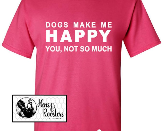 Dogs Make Me Happy, You Not So Much T-Shirt; Dog Lover TShirt; Dogs Shirt; Dog Lover Gift; Dog Tee - Up to a 5X - (G2000) #1381