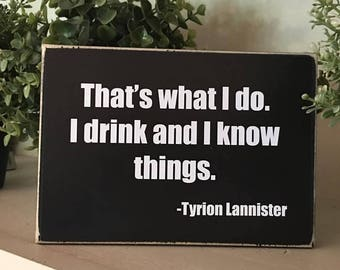 That's what I do. I drink and I know things/Game of Thrones/Game of Thrones quote/Tyrion Lannister/Game of Thrones shelf sitter/desktop sign