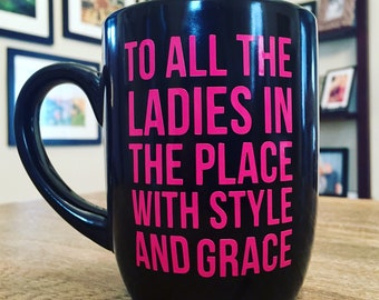 To all the ladies in the place with style and grace- MUG
