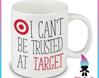 I Can't Be Trusted at Target Coffee Or Tea Mug Gift Cute Funny - Mommy - Wife - Mothers Day humor - Shopaholic