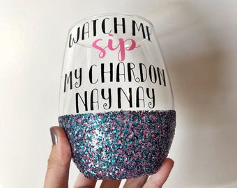 Watch Me Sip My Chardonnay Nay Nay Glitter Dipped Wine Glass // Chardonnay  // Glitter Wine glass