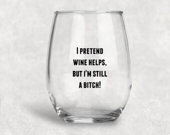 I Pretend Wine Helps But I'm Still A Bitch
