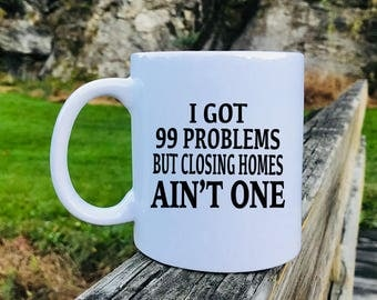 I Got 99 Problems But Closing Homes Ain't One - Mug - Realtor Gift - Realtor Mug - Gifts For Realtor