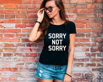 Sorry Not Sorry T Shirt, Hipster Clothing, Birthday Gift, Slogan Tee, Ladies T-shirt