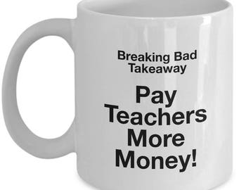 Breaking Bad Coffee Mug - Breaking Bad takeaway Pay Teachers More Money!