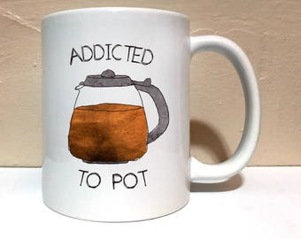 Addicted To Pot 11 ounce Mug, Coffee Mug, Funny Mug, Tea