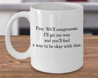 "Funny mug for a stubborn person- ""Fine. We'll Compromise. I'll Get My Way, and You'll Find A Way to Be Okay With That."" Unique Gift Ideas"