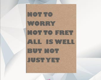 Not To Worry Not To Fret All Is Well But Not Just Yet, thinking of you card, cheer up card, encouragement , stay strong, get well card
