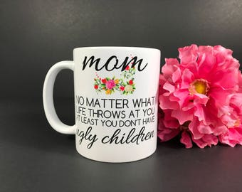 Mom No Matter What Life Throws At You At Least You Don't Have Ugly Children, Mother's Day Funny Coffee Mug, Birthday Gift For Mom