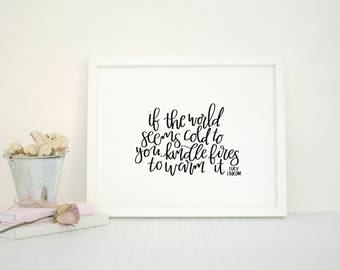 If the world seems cold to you, kindle fires to warm it | Lucy Larcom Quote | Inspiration | Home Decor | Modern Calligraphy | Inspiring