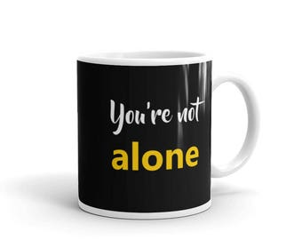 You're not Alone Mug, i support and i'll be there for you / Positivity and positive thiking mug,self help mug for friends