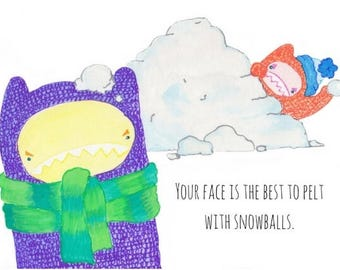 Your face is the best to pelt with snowballs.