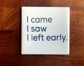 I came. I saw. I left early...Custom made 1.5 x 1.5  magnet