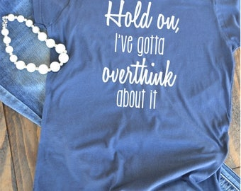 Hold on, I gotta overthink about it - woman's graphic t-shirt - funny shirt
