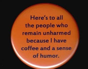 Great sale Here's to all the people who remain unharmed because I have coffee and a sense of humor.  -- Pinback button or magnet