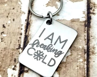 Laser engraved I am freaking cold Key Chain, chilly, always cold, cold hands warm heart, bundle up, ice cold feet, cuddle up