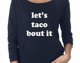 Let's Taco Bout It Shirt Hipster Shirt Sayings Tshirt Slogan Teen Gifts Sweatshirt Off Shoulder Sweatshirt Teen Sweatshirt Women Sweatshirt