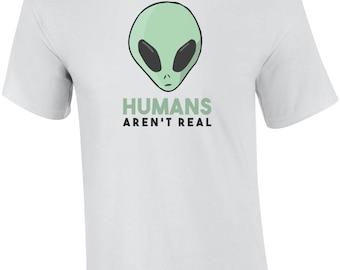 Humans Aren't Real - Funny Alien Shirt