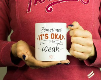 Sometimes it's ok to be weak Mug, Coffee Mug Funny Inspirational Love Quote Coffee Cup D0115