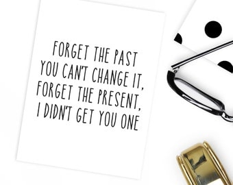 Funny Birthday card friend forget the past you can't change it, forget the present, I didn't get you one