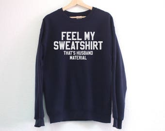 Feel My Sweatshirt That's Husband Material Sweatshirt - Funny Husband Sweatshirt - Husband Material Sweatshirt - Gift for Husband