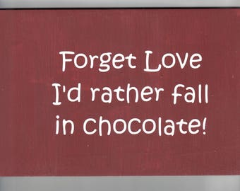 Funny wood sign, Forget Love I'd rather fall in chocolate! Wood Wall decor Rustic Primitive Sign
