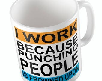 I WORK Because Punching People Is Frowned Upon Mug