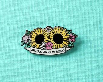 Thighs As Big As My Dreams Enamel Pin // Big Thighs Big Dreams Pin Badge / Brooch // Sunflower/Floral Pin