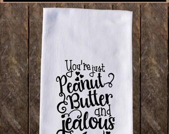 Youre Just Peanut Butter and Jealous Funny Dish Towels ,Funny Tea Towels , Flour Sack Towel Kitchen Decore, Tea Towel Kitchen KC245